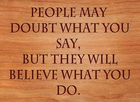 People may doubt what you say but believe what you do